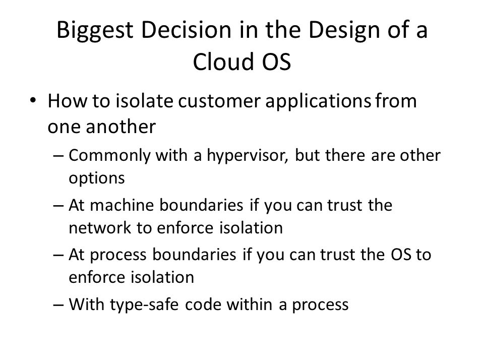 Biggest Decision in the Design of a Cloud OS How to isolate customer applications from one another – Commonly with a hypervisor, but there are other o