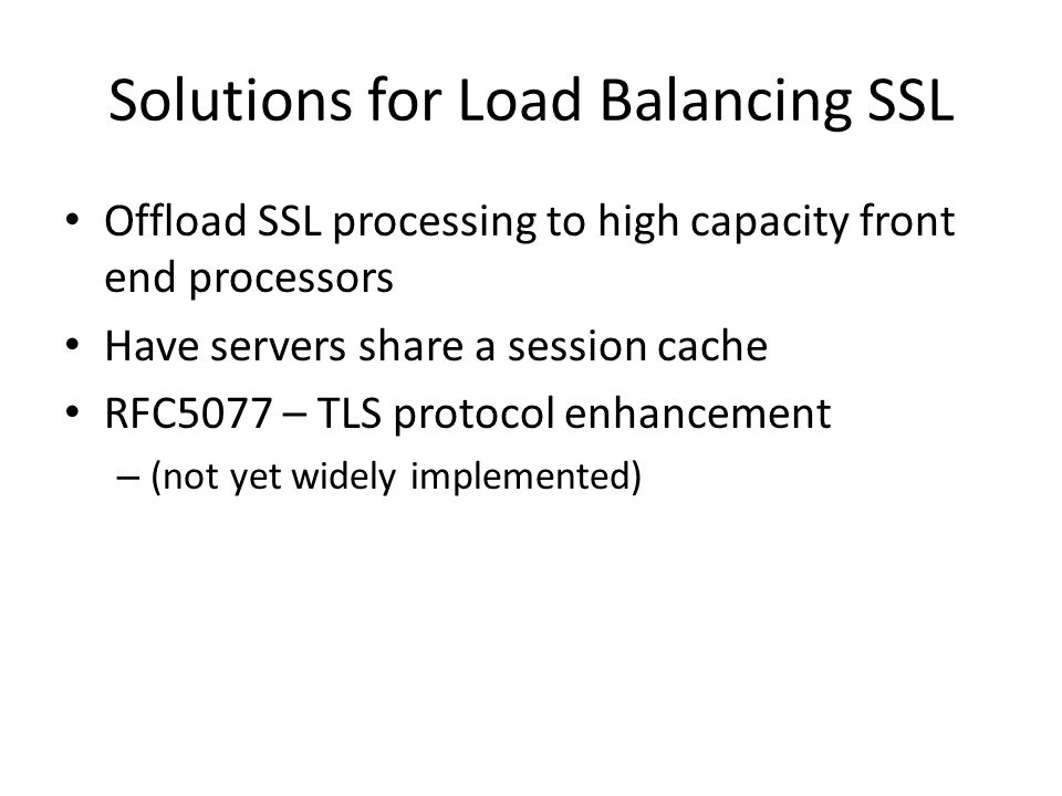 Solutions for Load Balancing SSL Offload SSL processing to high capacity front end processors Have servers share a session cache RFC5077 – TLS protoco