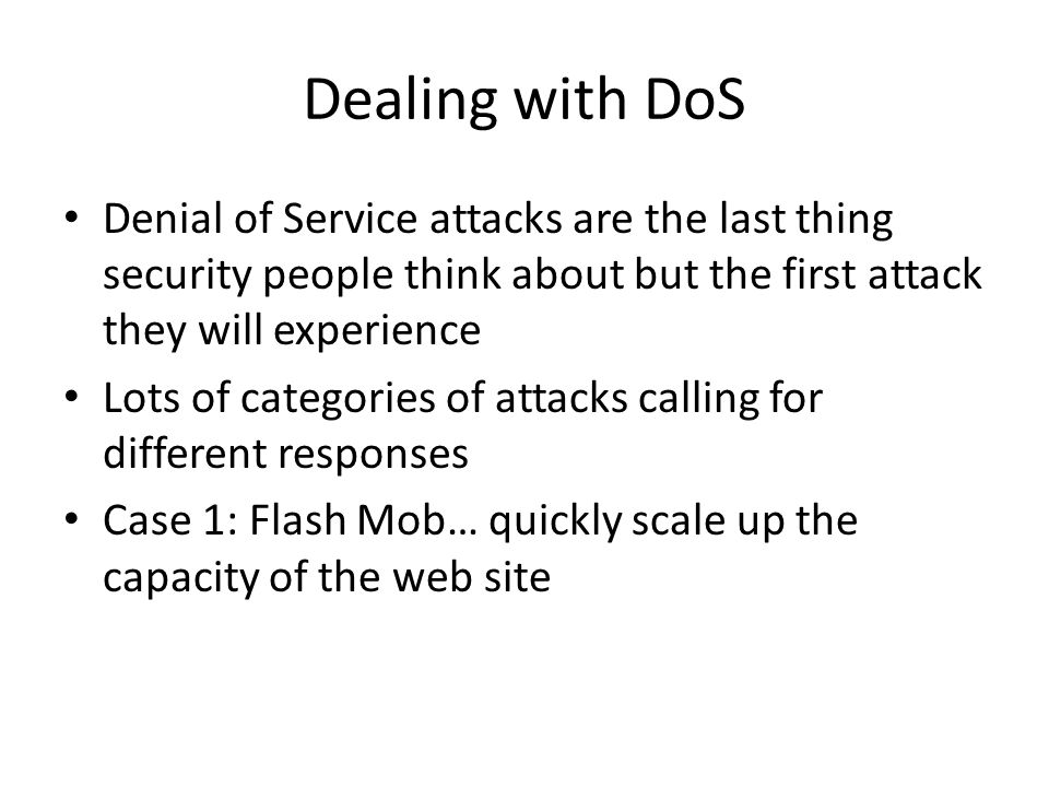 Dealing with DoS Denial of Service attacks are the last thing security people think about but the first attack they will experience Lots of categories