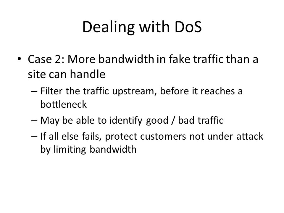 Dealing with DoS Case 2: More bandwidth in fake traffic than a site can handle – Filter the traffic upstream, before it reaches a bottleneck – May be