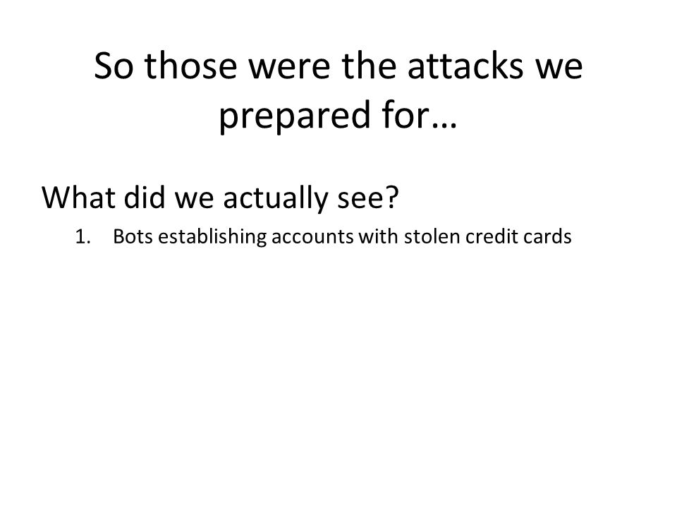 So those were the attacks we prepared for… What did we actually see? 1.Bots establishing accounts with stolen credit cards