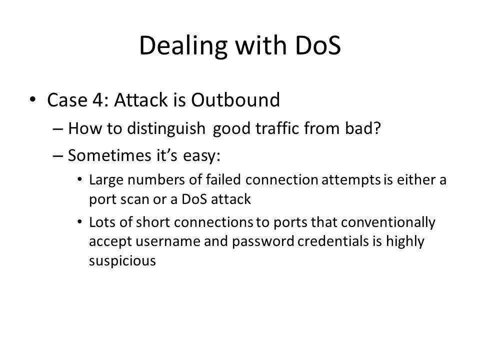 Dealing with DoS Case 4: Attack is Outbound – How to distinguish good traffic from bad? – Sometimes its easy: Large numbers of failed connection attem