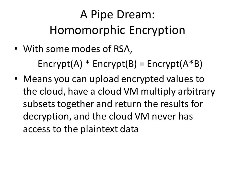 A Pipe Dream: Homomorphic Encryption With some modes of RSA, Encrypt(A) * Encrypt(B) = Encrypt(A*B) Means you can upload encrypted values to the cloud