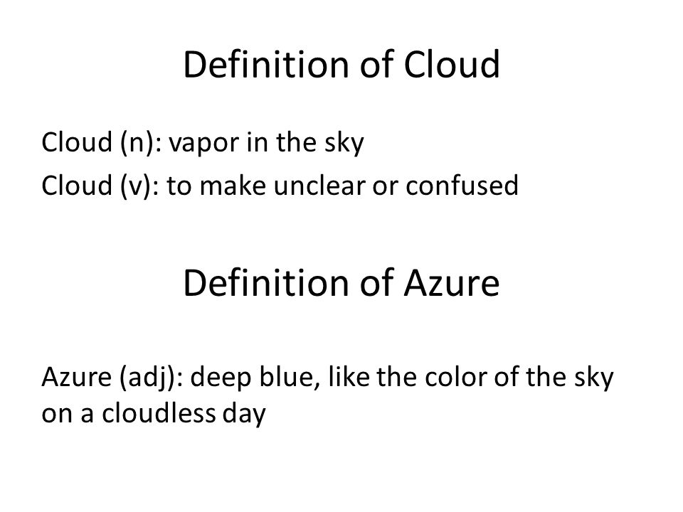 Definition of Cloud Cloud (n): vapor in the sky Cloud (v): to make unclear or confused Definition of Azure Azure (adj): deep blue, like the color of t