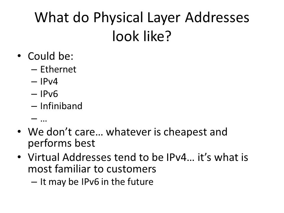 What do Physical Layer Addresses look like? Could be: – Ethernet – IPv4 – IPv6 – Infiniband – … We dont care… whatever is cheapest and performs best V