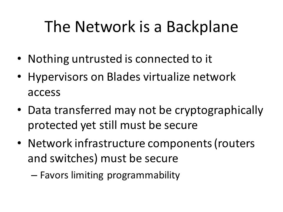 The Network is a Backplane Nothing untrusted is connected to it Hypervisors on Blades virtualize network access Data transferred may not be cryptograp