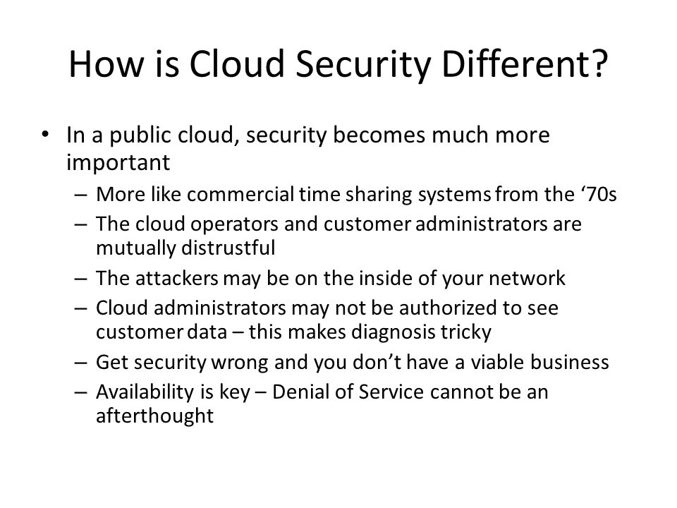How is Cloud Security Different? In a public cloud, security becomes much more important – More like commercial time sharing systems from the 70s – Th