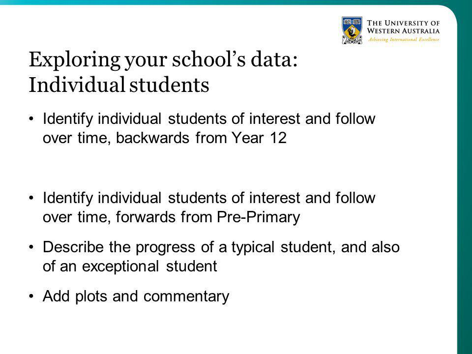 Exploring your schools data: Individual students Identify individual students of interest and follow over time, backwards from Year 12 Identify individual students of interest and follow over time, forwards from Pre-Primary Describe the progress of a typical student, and also of an exceptional student Add plots and commentary