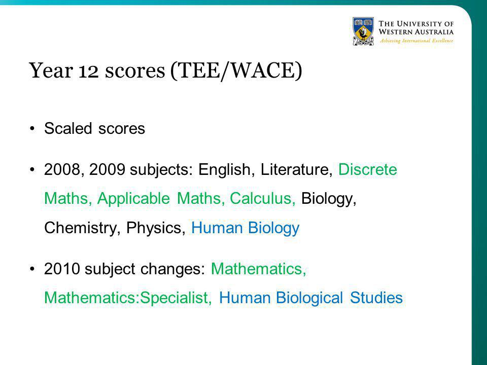 Year 12 scores (TEE/WACE) Scaled scores 2008, 2009 subjects: English, Literature, Discrete Maths, Applicable Maths, Calculus, Biology, Chemistry, Physics, Human Biology 2010 subject changes: Mathematics, Mathematics:Specialist, Human Biological Studies