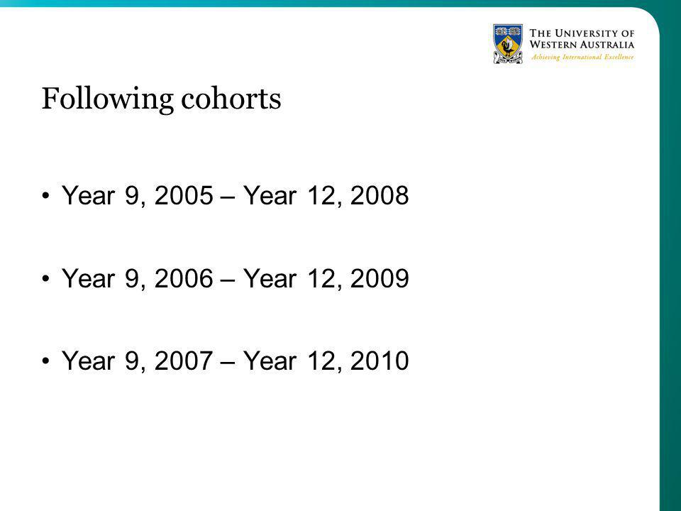 Following cohorts Year 9, 2005 – Year 12, 2008 Year 9, 2006 – Year 12, 2009 Year 9, 2007 – Year 12, 2010