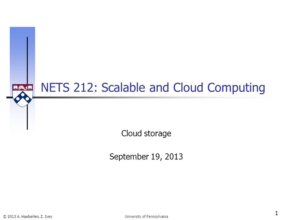 © 2013 A. Haeberlen, Z. Ives NETS 212: Scalable and Cloud Computing 1 University of Pennsylvania Cloud storage September 19, 2013