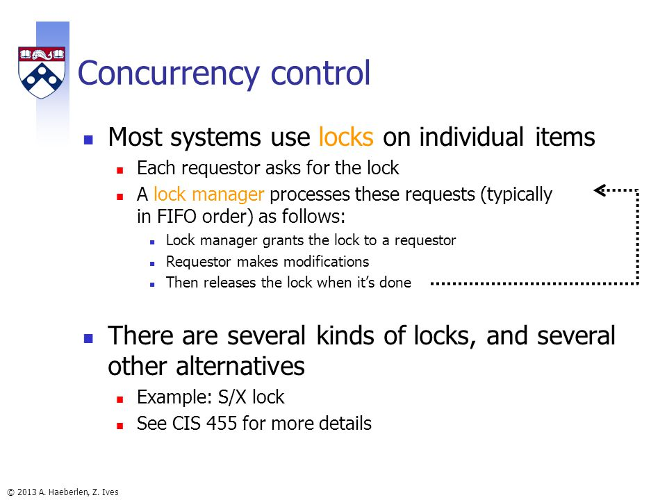 © 2013 A. Haeberlen, Z. Ives Concurrency control Most systems use locks on individual items Each requestor asks for the lock A lock manager processes
