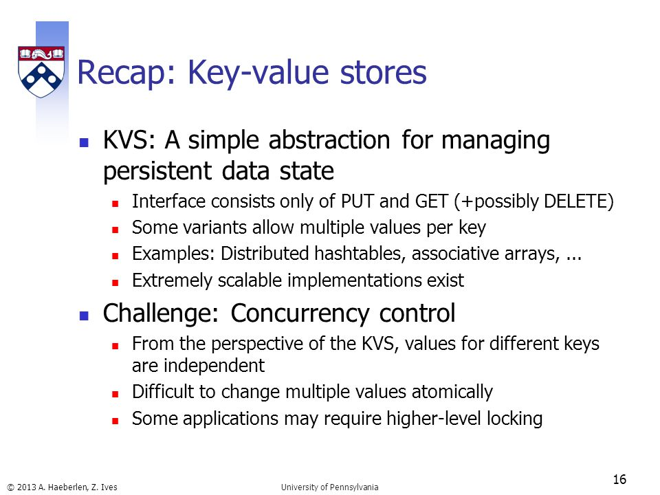 © 2013 A. Haeberlen, Z. Ives Recap: Key-value stores KVS: A simple abstraction for managing persistent data state Interface consists only of PUT and G