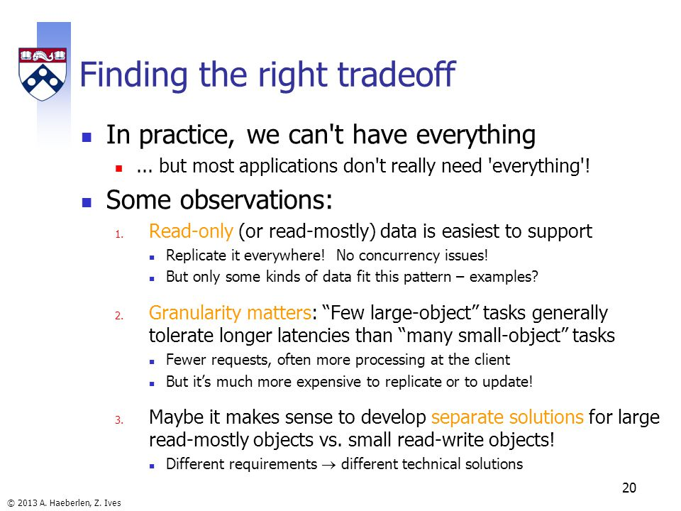 © 2013 A. Haeberlen, Z. Ives Finding the right tradeoff In practice, we can t have everything...