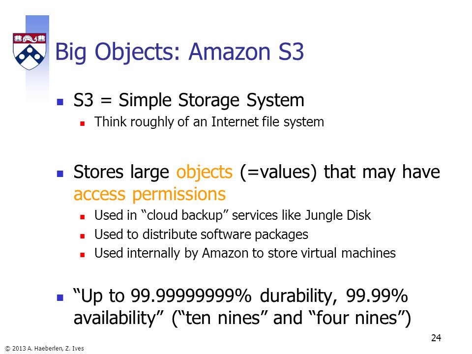 © 2013 A. Haeberlen, Z. Ives Big Objects: Amazon S3 S3 = Simple Storage System Think roughly of an Internet file system Stores large objects (=values)
