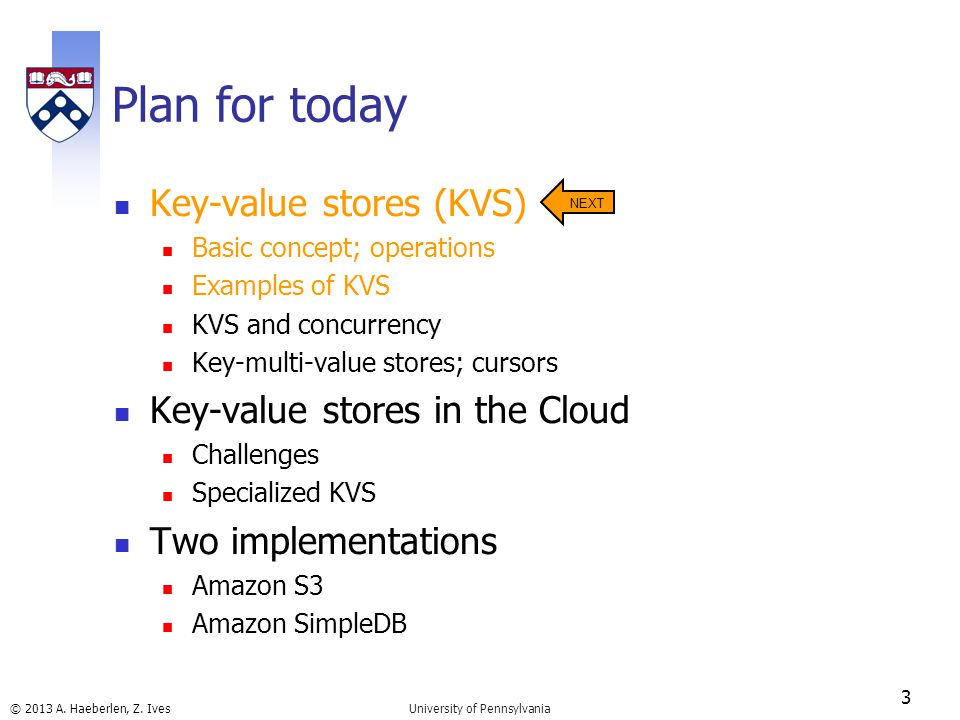 © 2013 A. Haeberlen, Z. Ives Plan for today Key-value stores (KVS) Basic concept; operations Examples of KVS KVS and concurrency Key-multi-value store