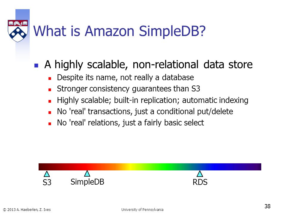 © 2013 A. Haeberlen, Z. Ives What is Amazon SimpleDB? A highly scalable, non-relational data store Despite its name, not really a database Stronger co