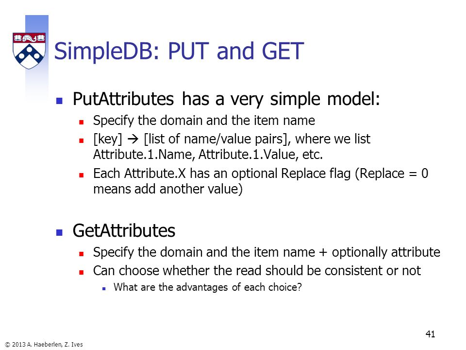 © 2013 A. Haeberlen, Z. Ives SimpleDB: PUT and GET PutAttributes has a very simple model: Specify the domain and the item name [key] [list of name/val