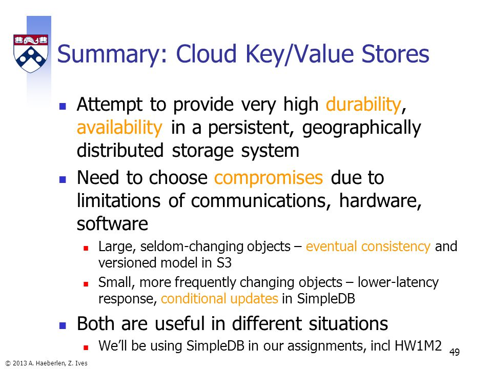 © 2013 A. Haeberlen, Z. Ives Summary: Cloud Key/Value Stores Attempt to provide very high durability, availability in a persistent, geographically dis