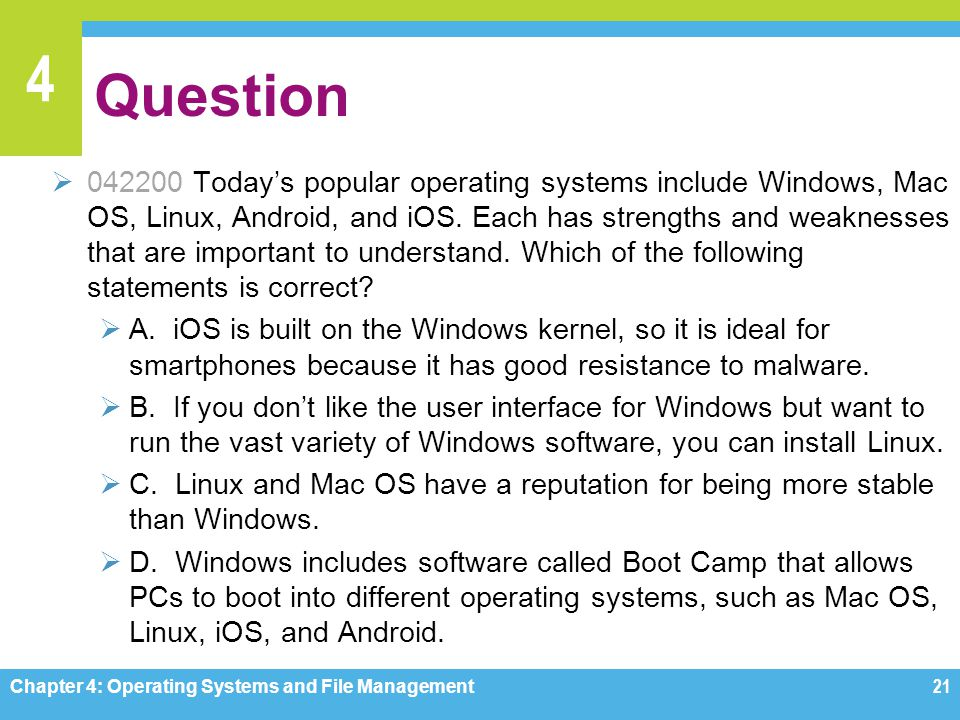 4 Question 042200 Todays popular operating systems include Windows, Mac OS, Linux, Android, and iOS. Each has strengths and weaknesses that are import