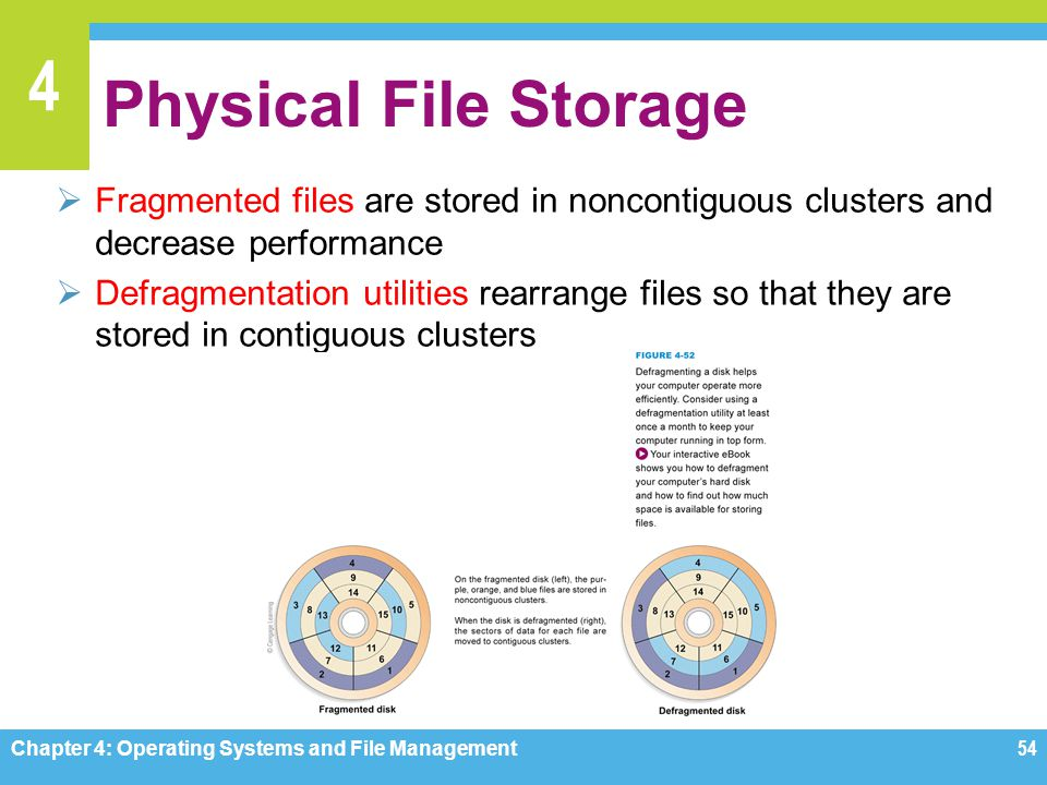 4 Physical File Storage Fragmented files are stored in noncontiguous clusters and decrease performance Defragmentation utilities rearrange files so th