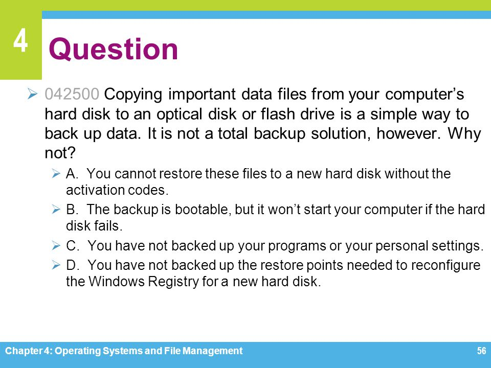 4 Question 042500 Copying important data files from your computers hard disk to an optical disk or flash drive is a simple way to back up data. It is