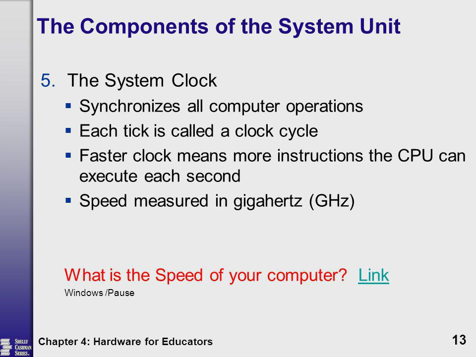 The Components of the System Unit 5.The System Clock Synchronizes all computer operations Each tick is called a clock cycle Faster clock means more in
