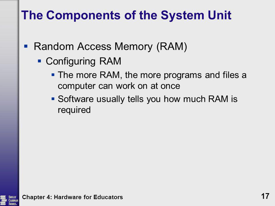 The Components of the System Unit Random Access Memory (RAM) Configuring RAM The more RAM, the more programs and files a computer can work on at once