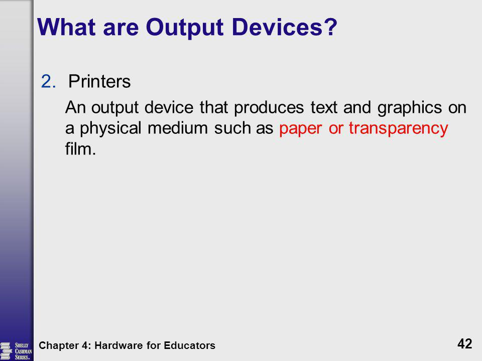 What are Output Devices? 2.Printers An output device that produces text and graphics on a physical medium such as paper or transparency film. Chapter