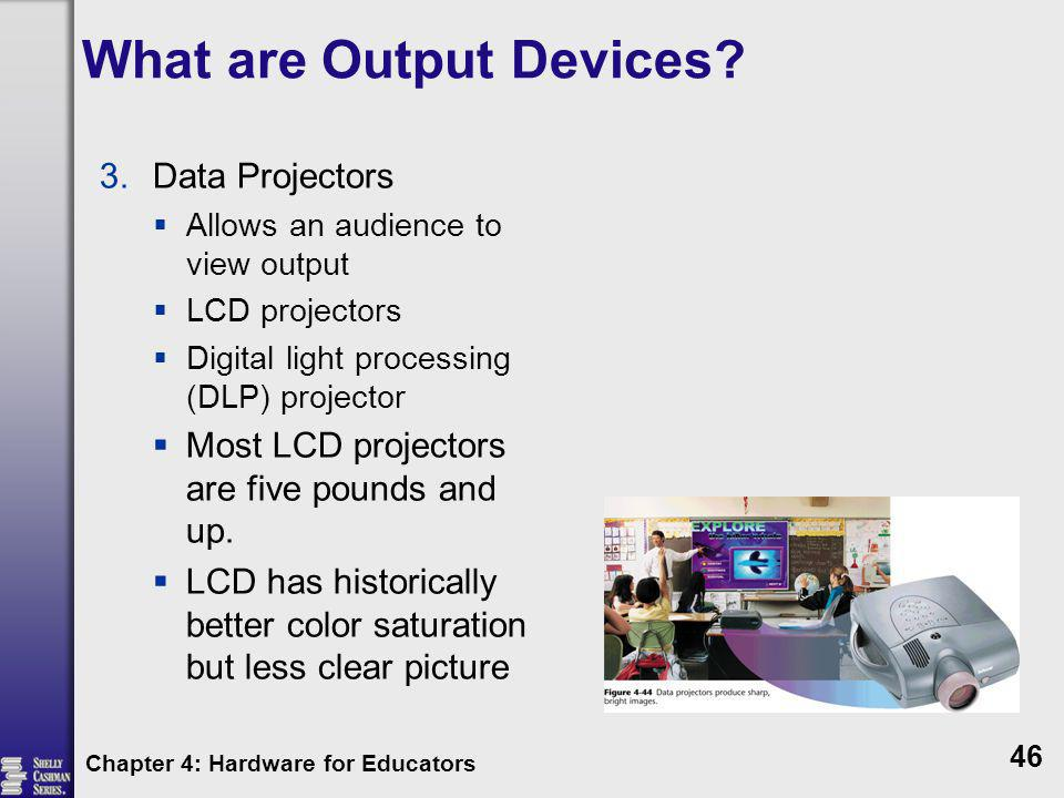 What are Output Devices? 3.Data Projectors Allows an audience to view output LCD projectors Digital light processing (DLP) projector Most LCD projecto