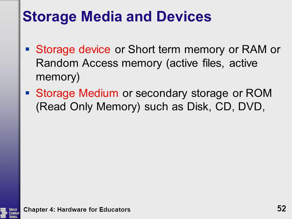 Storage Media and Devices Storage device or Short term memory or RAM or Random Access memory (active files, active memory) Storage Medium or secondary
