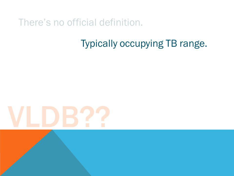VLDB?? Theres no official definition. Typically occupying TB range. Billions of rows.