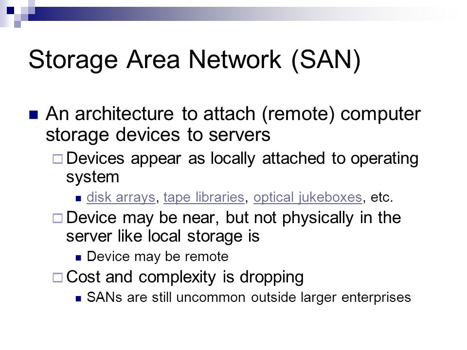 Storage Area Network (SAN) An architecture to attach (remote) computer storage devices to servers Devices appear as locally attached to operating system disk arrays, tape libraries, optical jukeboxes, etc.