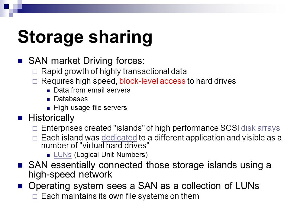 SAN market Driving forces: Rapid growth of highly transactional data Requires high speed, block-level access to hard drives Data from email servers Databases High usage file servers Historically Enterprises created islands of high performance SCSI disk arraysdisk arrays Each island was dedicated to a different application and visible as a number of virtual hard drives dedicated LUNs (Logical Unit Numbers) LUNs SAN essentially connected those storage islands using a high-speed network Operating system sees a SAN as a collection of LUNs Each maintains its own file systems on them