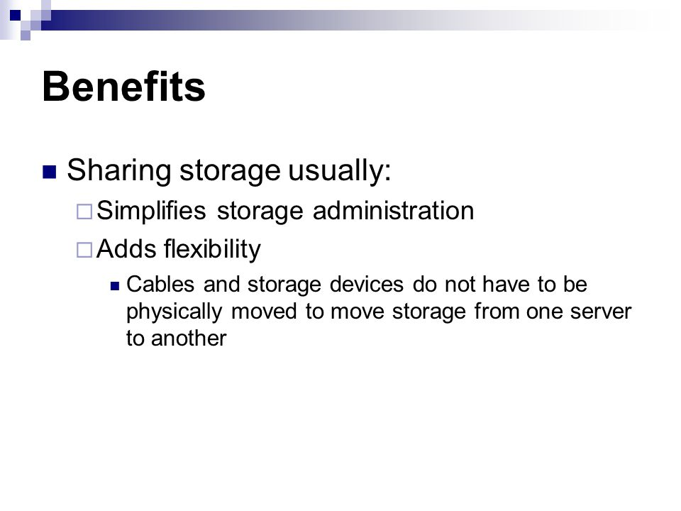Sharing storage usually: Simplifies storage administration Adds flexibility Cables and storage devices do not have to be physically moved to move storage from one server to another