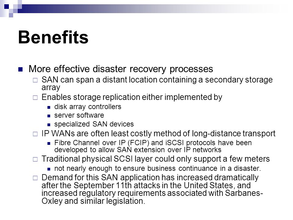 Benefits More effective disaster recovery processes SAN can span a distant location containing a secondary storage array Enables storage replication either implemented by disk array controllers server software specialized SAN devices IP WANs are often least costly method of long-distance transport Fibre Channel over IP (FCIP) and iSCSI protocols have been developed to allow SAN extension over IP networks Traditional physical SCSI layer could only support a few meters not nearly enough to ensure business continuance in a disaster.
