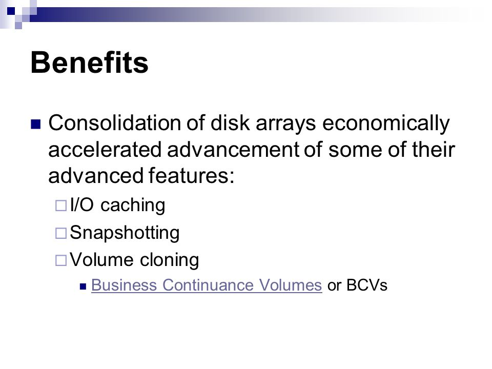 Benefits Consolidation of disk arrays economically accelerated advancement of some of their advanced features: I/O caching Snapshotting Volume cloning Business Continuance Volumes or BCVs Business Continuance Volumes