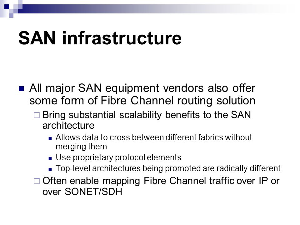 SAN infrastructure All major SAN equipment vendors also offer some form of Fibre Channel routing solution Bring substantial scalability benefits to the SAN architecture Allows data to cross between different fabrics without merging them Use proprietary protocol elements Top-level architectures being promoted are radically different Often enable mapping Fibre Channel traffic over IP or over SONET/SDH