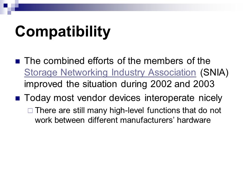Compatibility The combined efforts of the members of the Storage Networking Industry Association (SNIA) improved the situation during 2002 and 2003 Storage Networking Industry Association Today most vendor devices interoperate nicely There are still many high-level functions that do not work between different manufacturers hardware