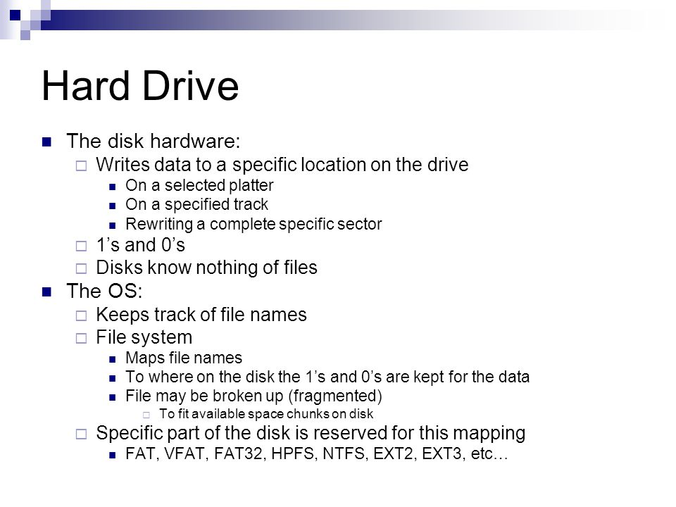 Hard Drive The disk hardware: Writes data to a specific location on the drive On a selected platter On a specified track Rewriting a complete specific sector 1s and 0s Disks know nothing of files The OS: Keeps track of file names File system Maps file names To where on the disk the 1s and 0s are kept for the data File may be broken up (fragmented) To fit available space chunks on disk Specific part of the disk is reserved for this mapping FAT, VFAT, FAT32, HPFS, NTFS, EXT2, EXT3, etc…