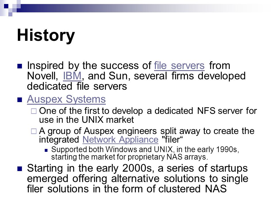 History Inspired by the success of file servers from Novell, IBM, and Sun, several firms developed dedicated file serversfile serversIBM Auspex Systems One of the first to develop a dedicated NFS server for use in the UNIX market A group of Auspex engineers split away to create the integrated Network Appliance filerNetwork Appliance Supported both Windows and UNIX, in the early 1990s, starting the market for proprietary NAS arrays.