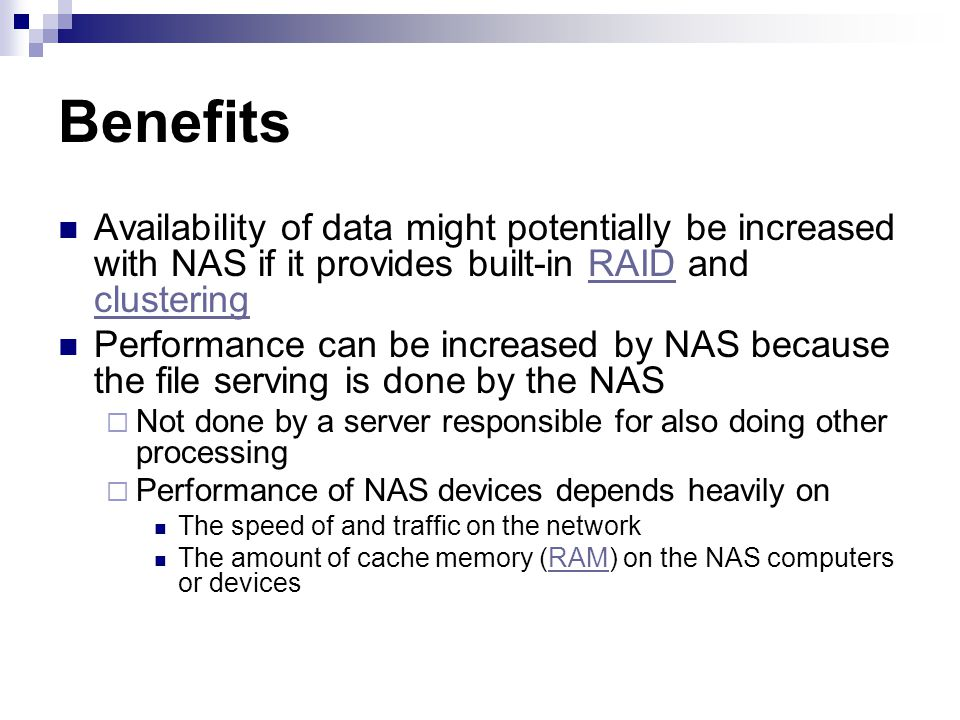 Availability of data might potentially be increased with NAS if it provides built-in RAID and clusteringRAID clustering Performance can be increased by NAS because the file serving is done by the NAS Not done by a server responsible for also doing other processing Performance of NAS devices depends heavily on The speed of and traffic on the network The amount of cache memory (RAM) on the NAS computers or devicesRAM