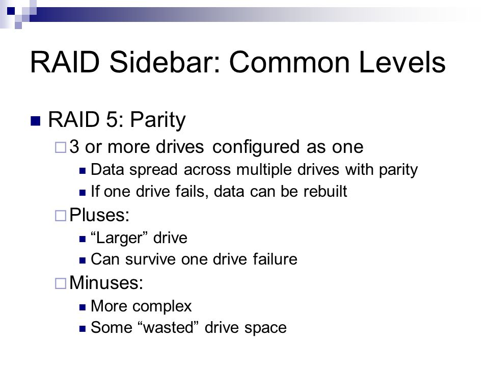 RAID Sidebar: Common Levels RAID 5: Parity 3 or more drives configured as one Data spread across multiple drives with parity If one drive fails, data can be rebuilt Pluses: Larger drive Can survive one drive failure Minuses: More complex Some wasted drive space