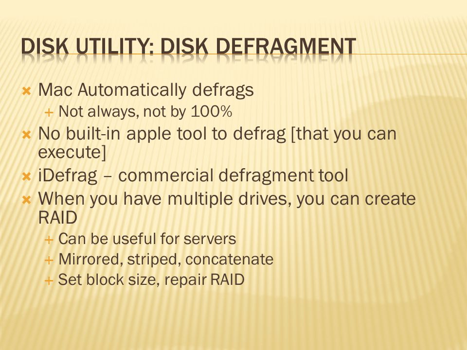 Mac Automatically defrags Not always, not by 100% No built-in apple tool to defrag [that you can execute] iDefrag – commercial defragment tool When you have multiple drives, you can create RAID Can be useful for servers Mirrored, striped, concatenate Set block size, repair RAID