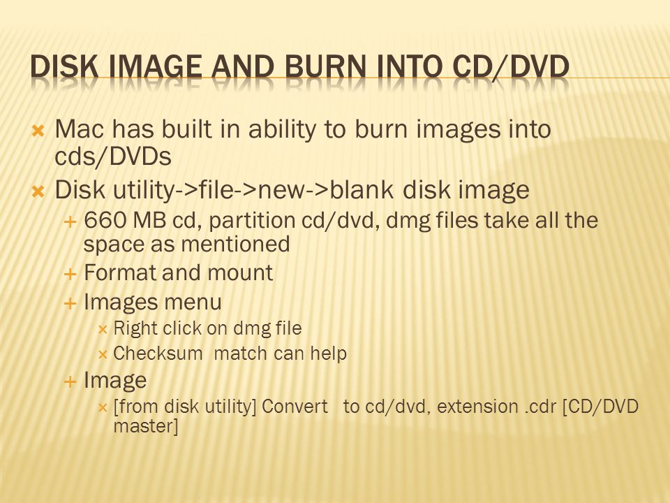 Mac has built in ability to burn images into cds/DVDs Disk utility->file->new->blank disk image 660 MB cd, partition cd/dvd, dmg files take all the space as mentioned Format and mount Images menu Right click on dmg file Checksum match can help Image [from disk utility] Convert to cd/dvd, extension.cdr [CD/DVD master]
