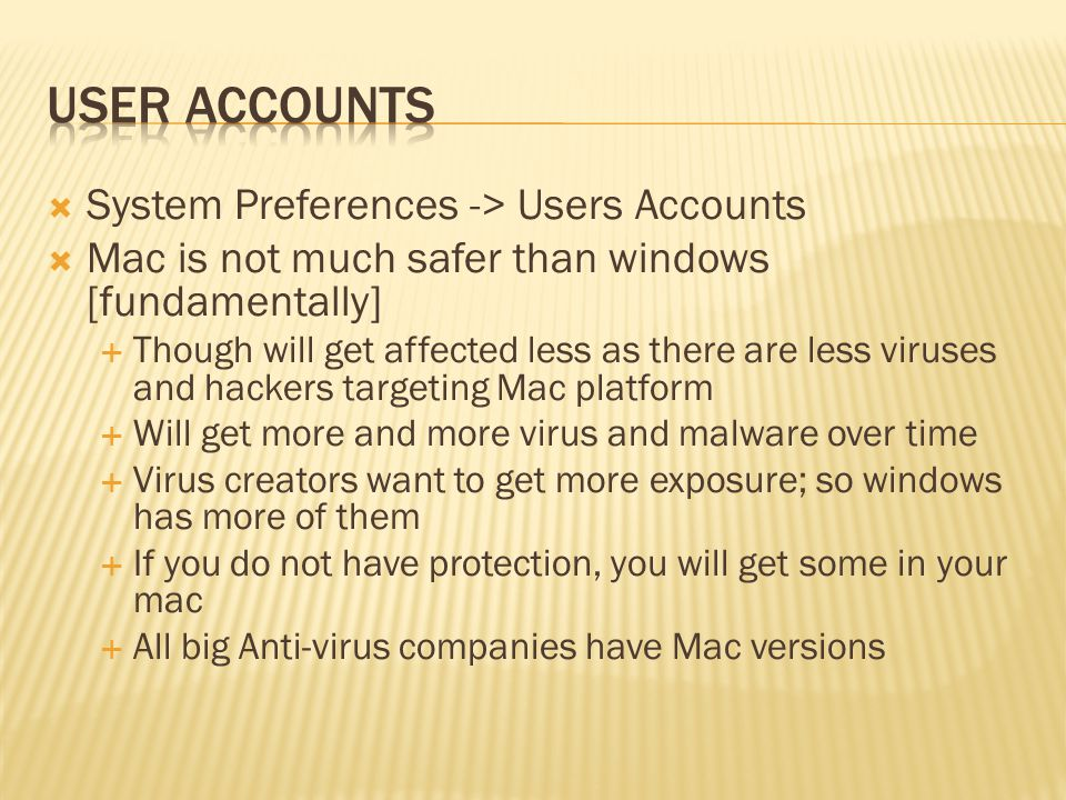 System Preferences -> Users Accounts Mac is not much safer than windows [fundamentally] Though will get affected less as there are less viruses and hackers targeting Mac platform Will get more and more virus and malware over time Virus creators want to get more exposure; so windows has more of them If you do not have protection, you will get some in your mac All big Anti-virus companies have Mac versions