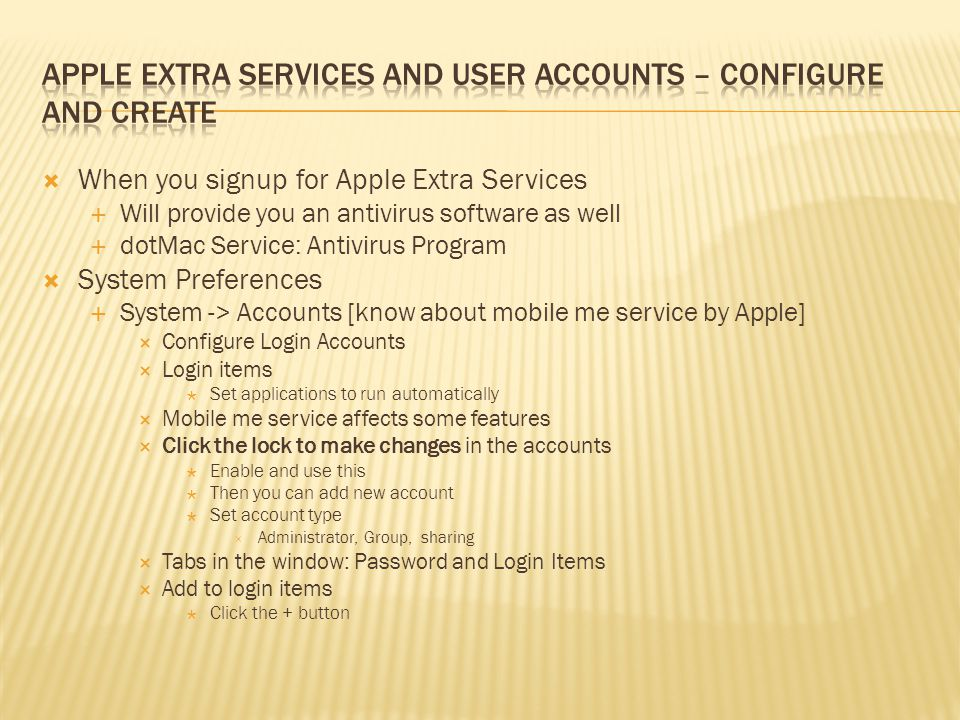 When you signup for Apple Extra Services Will provide you an antivirus software as well dotMac Service: Antivirus Program System Preferences System -> Accounts [know about mobile me service by Apple] Configure Login Accounts Login items Set applications to run automatically Mobile me service affects some features Click the lock to make changes in the accounts Enable and use this Then you can add new account Set account type Administrator, Group, sharing Tabs in the window: Password and Login Items Add to login items Click the + button