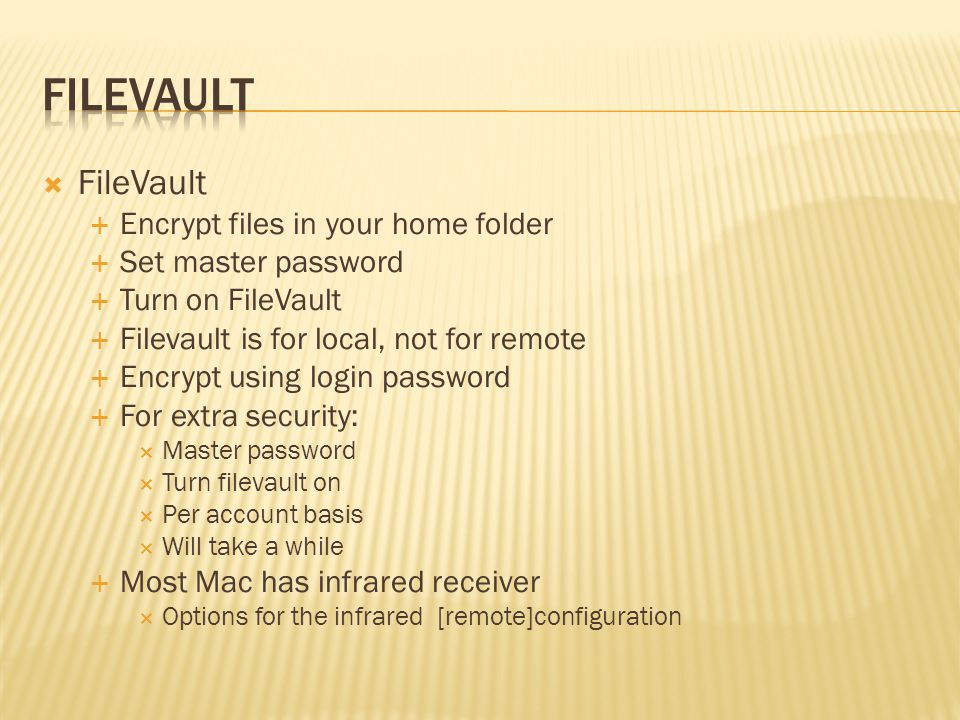 FileVault Encrypt files in your home folder Set master password Turn on FileVault Filevault is for local, not for remote Encrypt using login password For extra security: Master password Turn filevault on Per account basis Will take a while Most Mac has infrared receiver Options for the infrared [remote]configuration