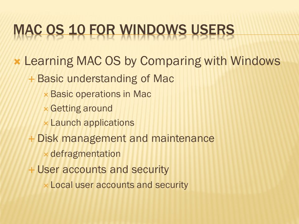 Learning MAC OS by Comparing with Windows Basic understanding of Mac Basic operations in Mac Getting around Launch applications Disk management and maintenance defragmentation User accounts and security Local user accounts and security