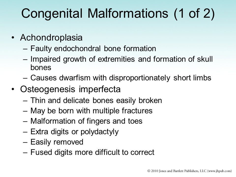 Congenital Malformations (1 of 2) Achondroplasia –Faulty endochondral bone formation –Impaired growth of extremities and formation of skull bones –Cau